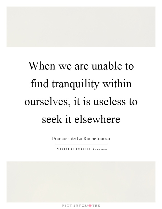 When we are unable to find tranquility within ourselves, it is useless to seek it elsewhere Picture Quote #1