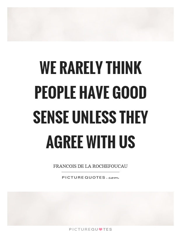 We rarely think people have good sense unless they agree with us Picture Quote #1