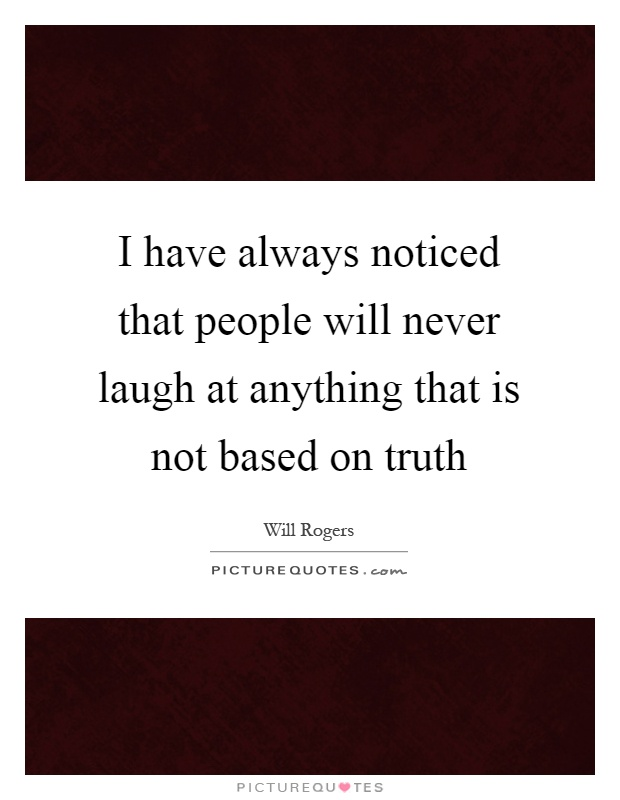 I have always noticed that people will never laugh at anything that is not based on truth Picture Quote #1