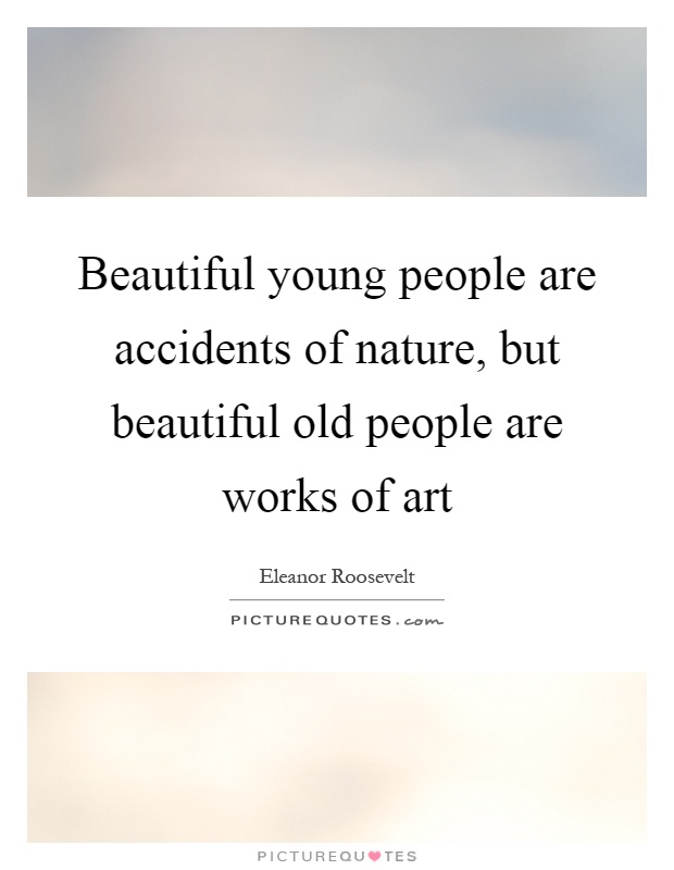 Beautiful young people are accidents of nature, but beautiful old people are works of art Picture Quote #1