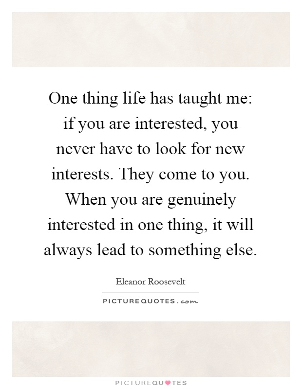One thing life has taught me: if you are interested, you never have to look for new interests. They come to you. When you are genuinely interested in one thing, it will always lead to something else Picture Quote #1