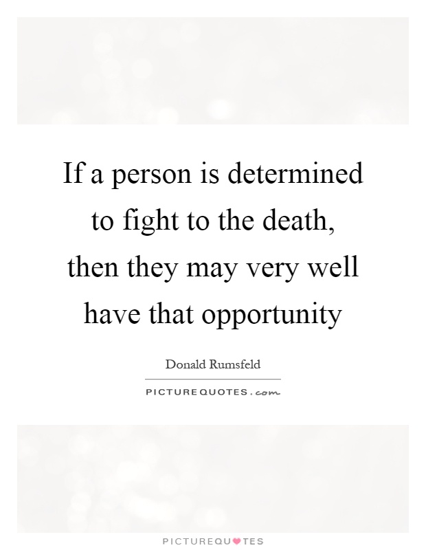 If a person is determined to fight to the death, then they may very well have that opportunity Picture Quote #1