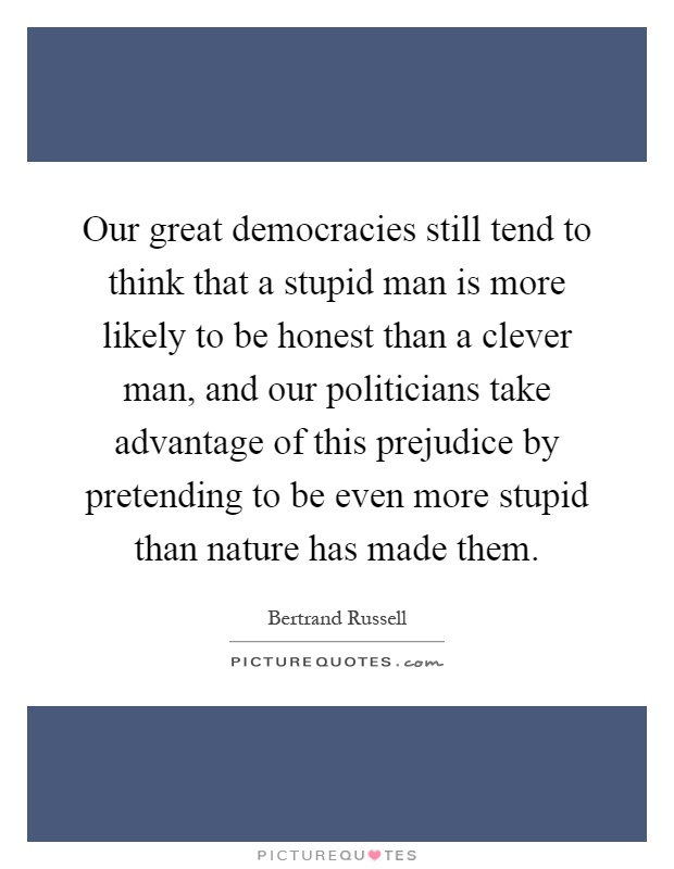 Our great democracies still tend to think that a stupid man is more likely to be honest than a clever man, and our politicians take advantage of this prejudice by pretending to be even more stupid than nature has made them Picture Quote #1