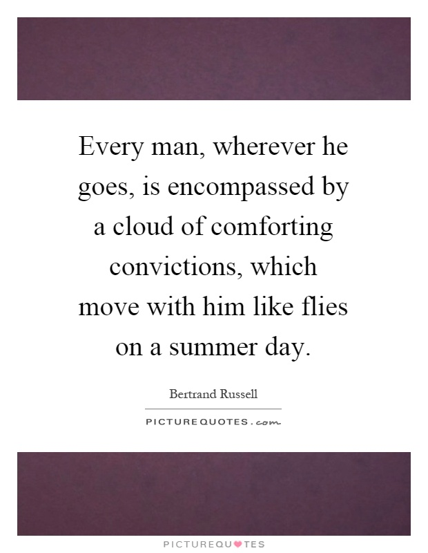 Every man, wherever he goes, is encompassed by a cloud of comforting convictions, which move with him like flies on a summer day Picture Quote #1