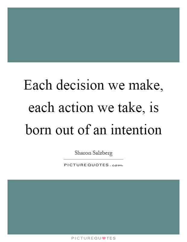 Each decision we make, each action we take, is born out of an intention Picture Quote #1