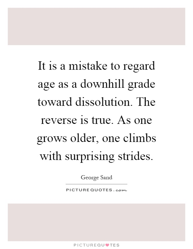 It is a mistake to regard age as a downhill grade toward dissolution. The reverse is true. As one grows older, one climbs with surprising strides Picture Quote #1
