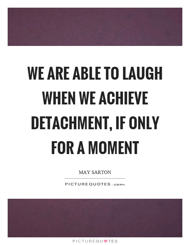 We are able to laugh when we achieve detachment, if only for a moment Picture Quote #1