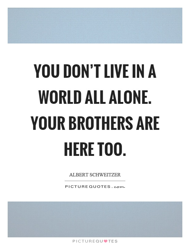 You don't live in a world all alone. Your brothers are here too Picture Quote #1