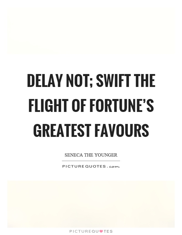 Delay not; swift the flight of fortune's greatest favours Picture Quote #1