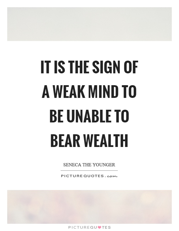 It is the sign of a weak mind to be unable to bear wealth Picture Quote #1