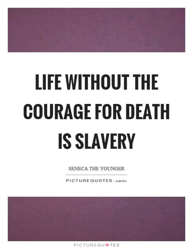 Life without the courage for death is slavery Picture Quote #1
