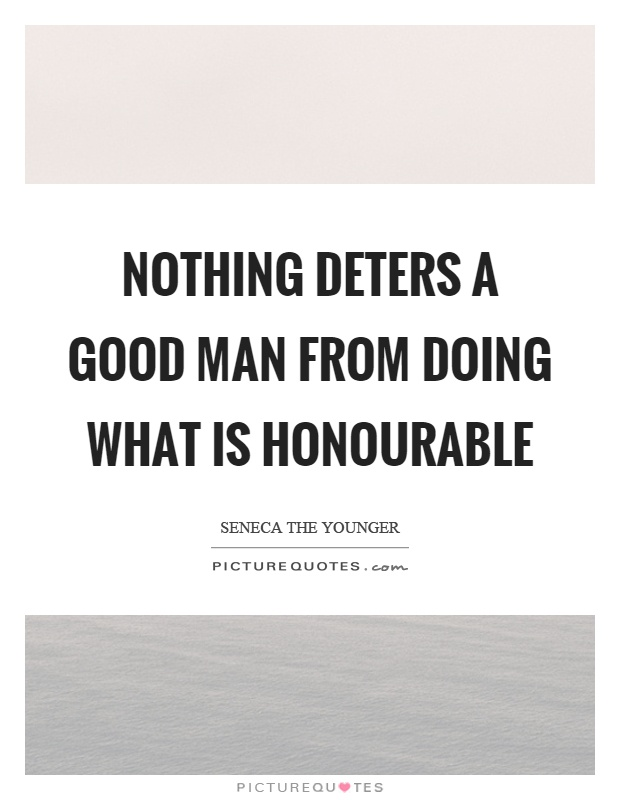 Nothing deters a good man from doing what is honourable Picture Quote #1