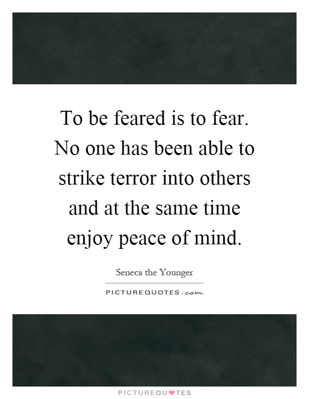 To be feared is to fear. No one has been able to strike terror into others and at the same time enjoy peace of mind Picture Quote #1