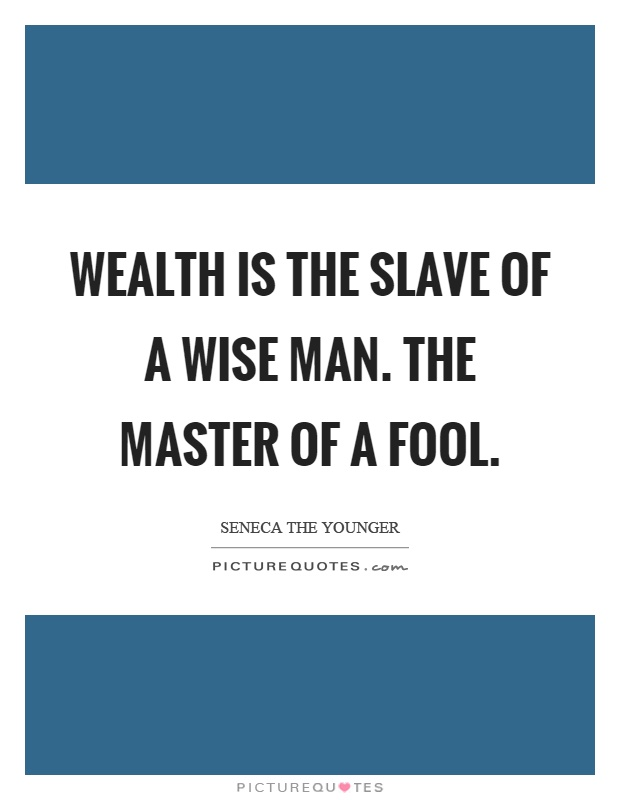 Wealth is the slave of a wise man. The master of a fool Picture Quote #1