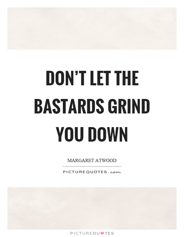 Don't let the bastards grind you down Picture Quote #1