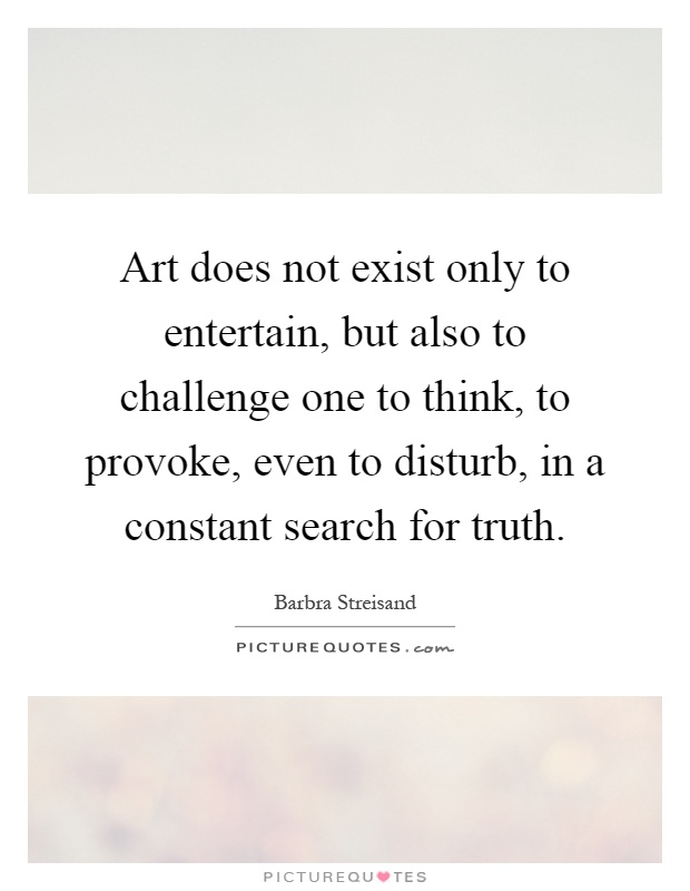 Art does not exist only to entertain, but also to challenge one to think, to provoke, even to disturb, in a constant search for truth Picture Quote #1