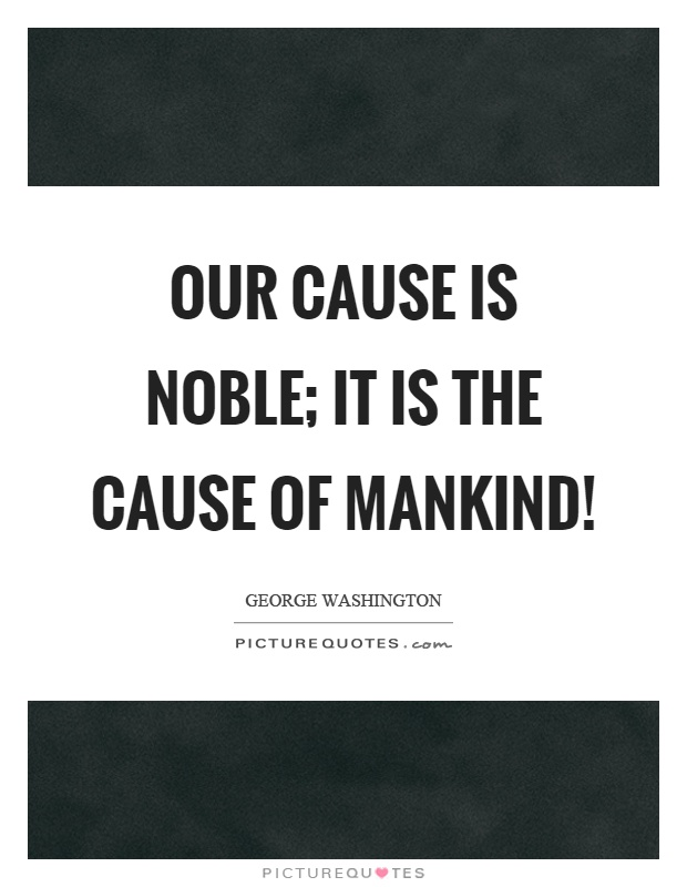 Our cause is noble; it is the cause of mankind! Picture Quote #1