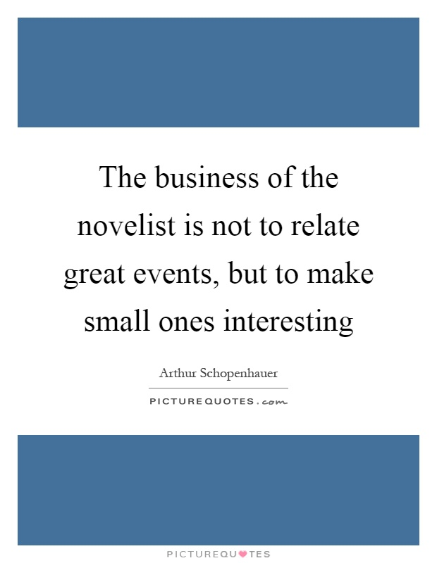 The business of the novelist is not to relate great events, but to make small ones interesting Picture Quote #1