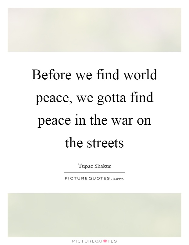 Before we find world peace, we gotta find peace in the war on the streets Picture Quote #1