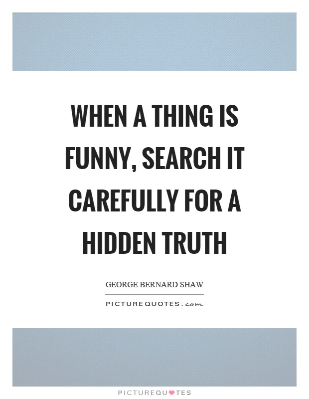 When a thing is funny, search it carefully for a hidden truth Picture Quote #1