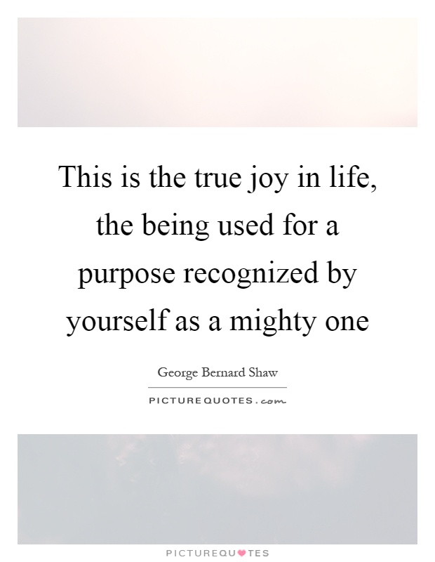 This is the true joy in life, the being used for a purpose recognized by yourself as a mighty one Picture Quote #1