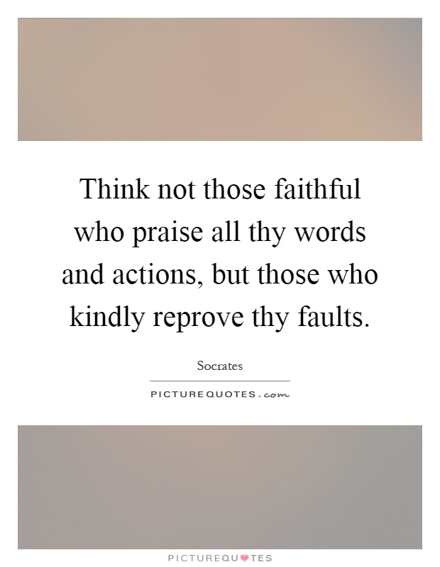 Think not those faithful who praise all thy words and actions, but those who kindly reprove thy faults Picture Quote #1