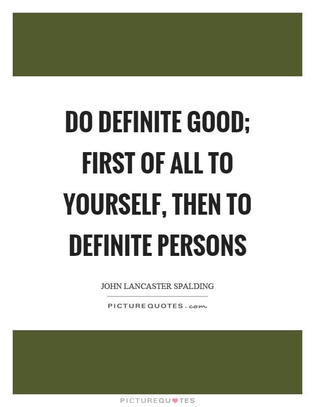 Do definite good; first of all to yourself, then to definite persons Picture Quote #1