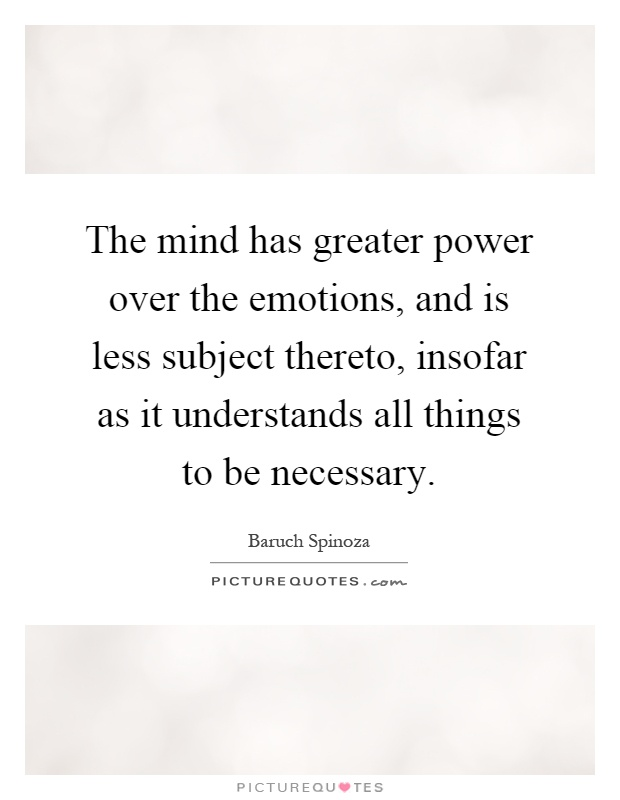 The mind has greater power over the emotions, and is less subject thereto, insofar as it understands all things to be necessary Picture Quote #1
