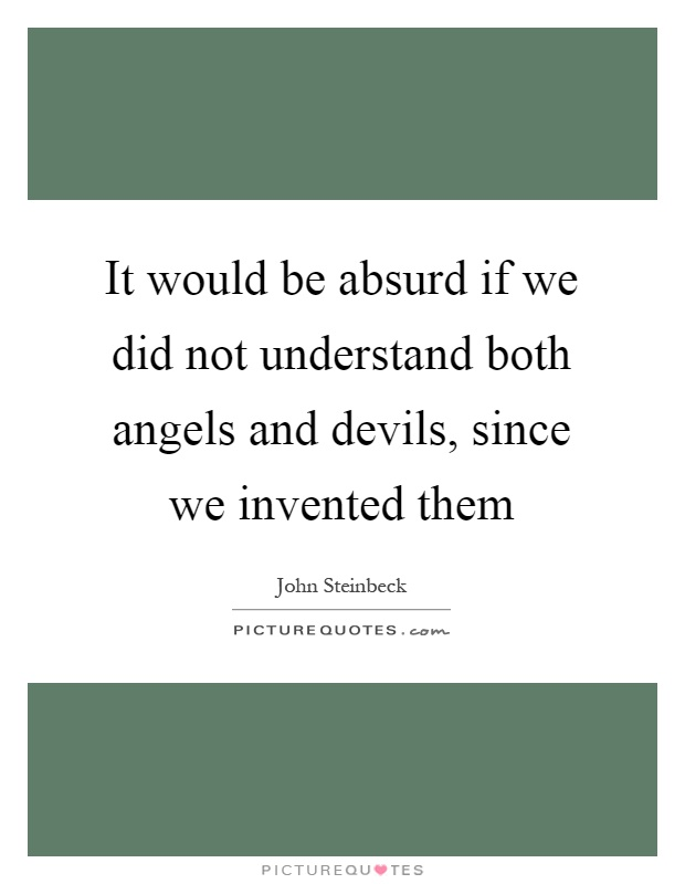 It would be absurd if we did not understand both angels and devils, since we invented them Picture Quote #1