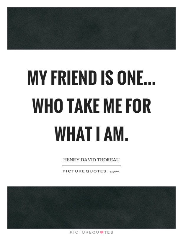My friend is one... who take me for what I am Picture Quote #1
