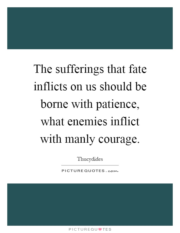 The sufferings that fate inflicts on us should be borne with patience, what enemies inflict with manly courage Picture Quote #1