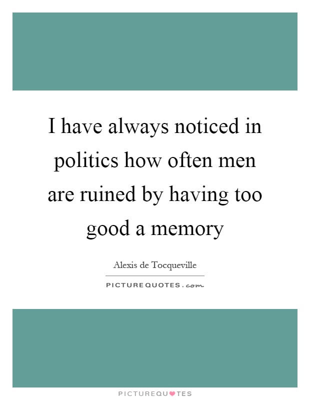 I have always noticed in politics how often men are ruined by having too good a memory Picture Quote #1