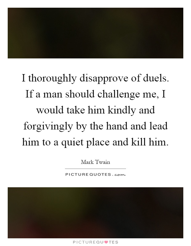 I thoroughly disapprove of duels. If a man should challenge me, I would take him kindly and forgivingly by the hand and lead him to a quiet place and kill him Picture Quote #1