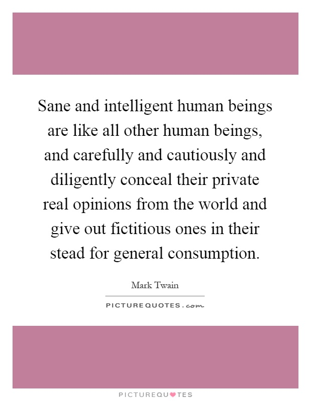Sane and intelligent human beings are like all other human beings, and carefully and cautiously and diligently conceal their private real opinions from the world and give out fictitious ones in their stead for general consumption Picture Quote #1