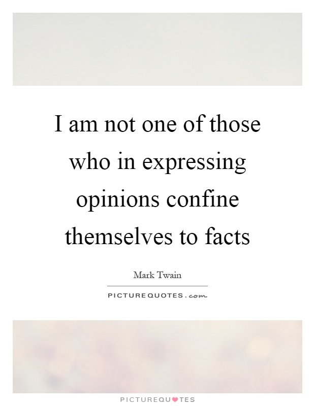 I am not one of those who in expressing opinions confine themselves to facts Picture Quote #1