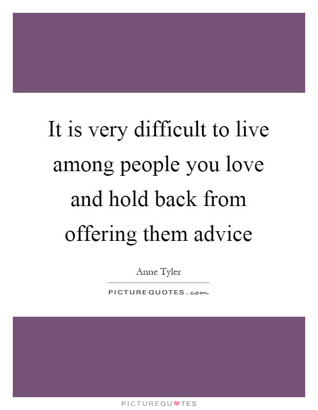 It is very difficult to live among people you love and hold back from offering them advice Picture Quote #1