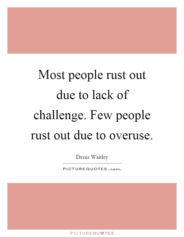 Most people rust out due to lack of challenge. Few people rust out due to overuse Picture Quote #1