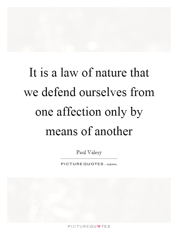 It is a law of nature that we defend ourselves from one affection only by means of another Picture Quote #1