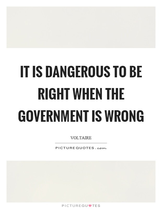 It is dangerous to be right when the government is wrong Picture Quote #1