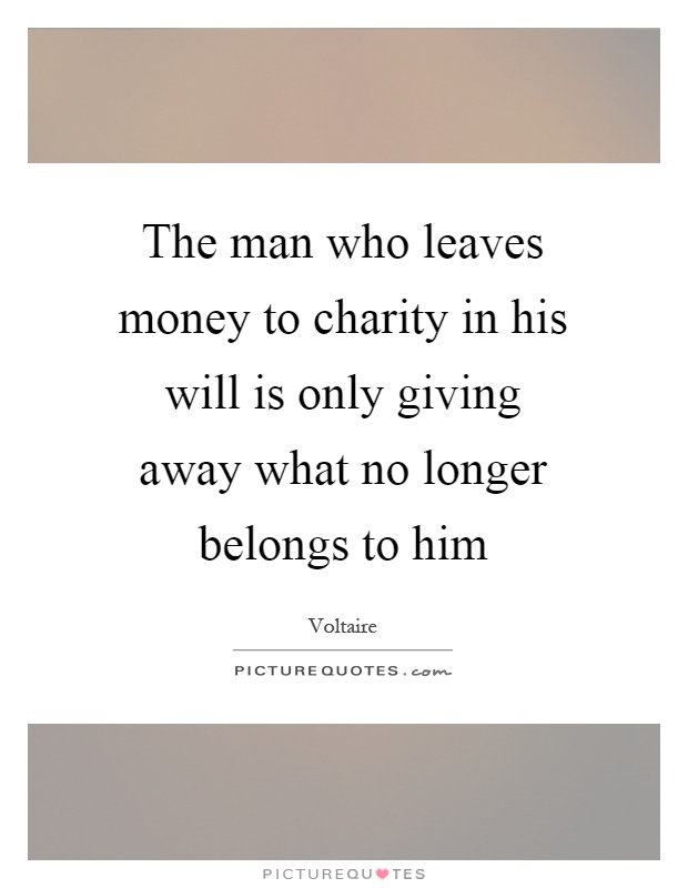 The man who leaves money to charity in his will is only giving away what no longer belongs to him Picture Quote #1
