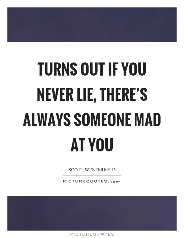 Turns out if you never lie, there's always someone mad at you Picture Quote #1