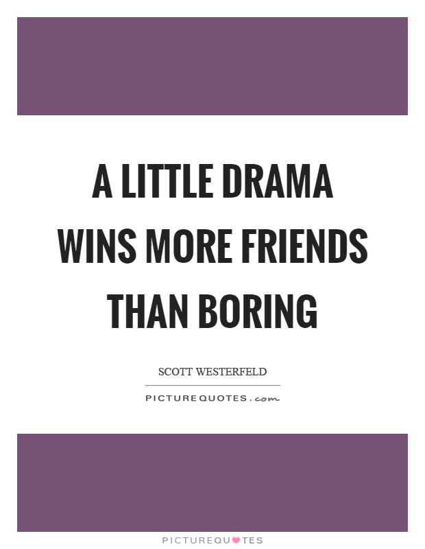 A little drama wins more friends than boring Picture Quote #1