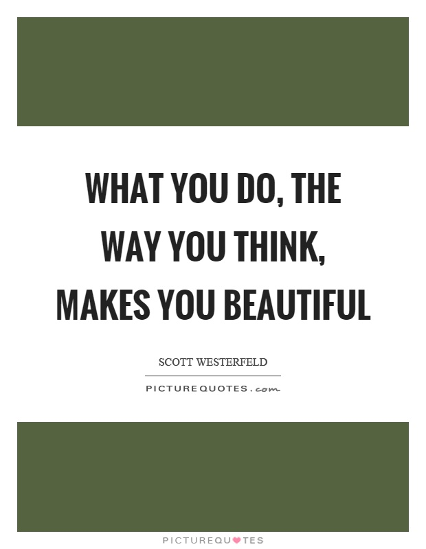What you do, the way you think, makes you beautiful Picture Quote #1