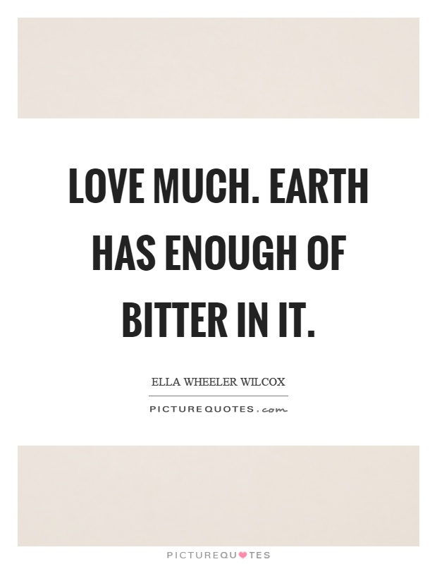 Love much. Earth has enough of bitter in it Picture Quote #1