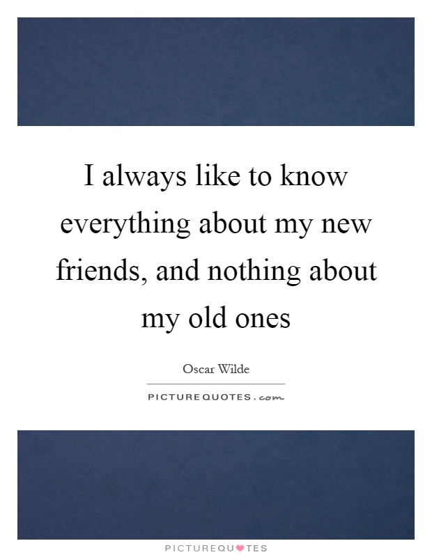 I always like to know everything about my new friends, and nothing about my old ones Picture Quote #1