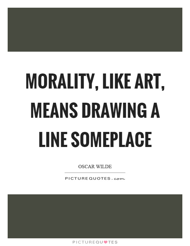 Morality, like art, means drawing a line someplace Picture Quote #1
