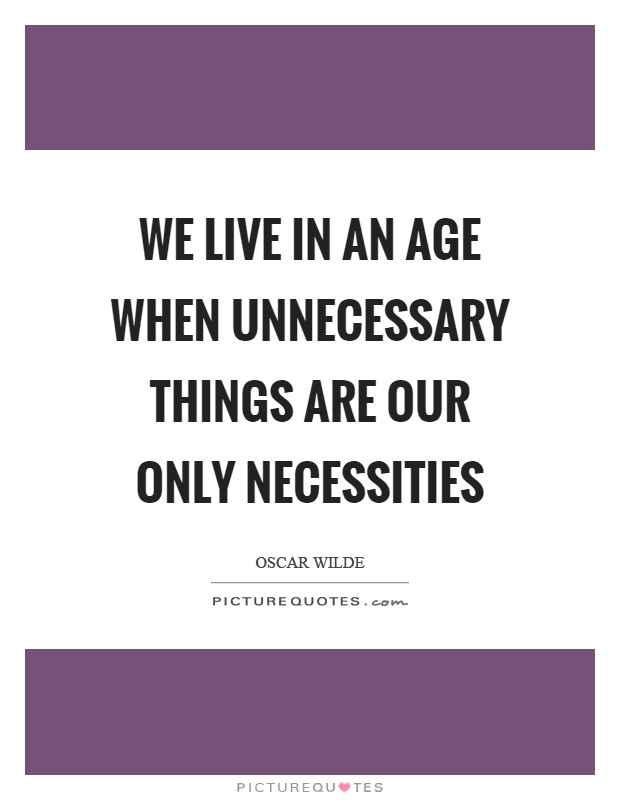 We live in an age when unnecessary things are our only necessities Picture Quote #1