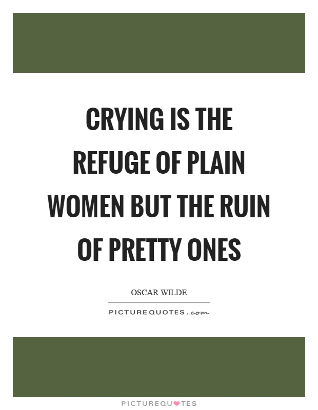 Crying is the refuge of plain women but the ruin of pretty ones Picture Quote #1