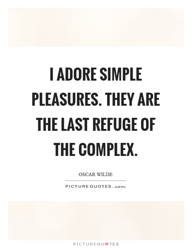 I adore simple pleasures. They are the last refuge of the complex Picture Quote #1
