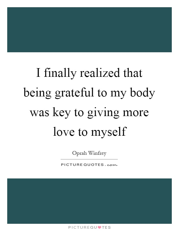 I finally realized that being grateful to my body was key to giving more love to myself Picture Quote #1